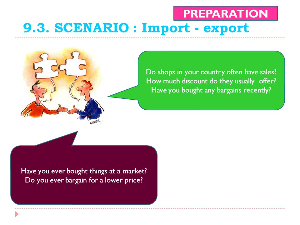 9.3. SCENARIO : Import - export PREPARATION Do shops in your country often have sales? How much discount do they usually offer? Have you bought any ba