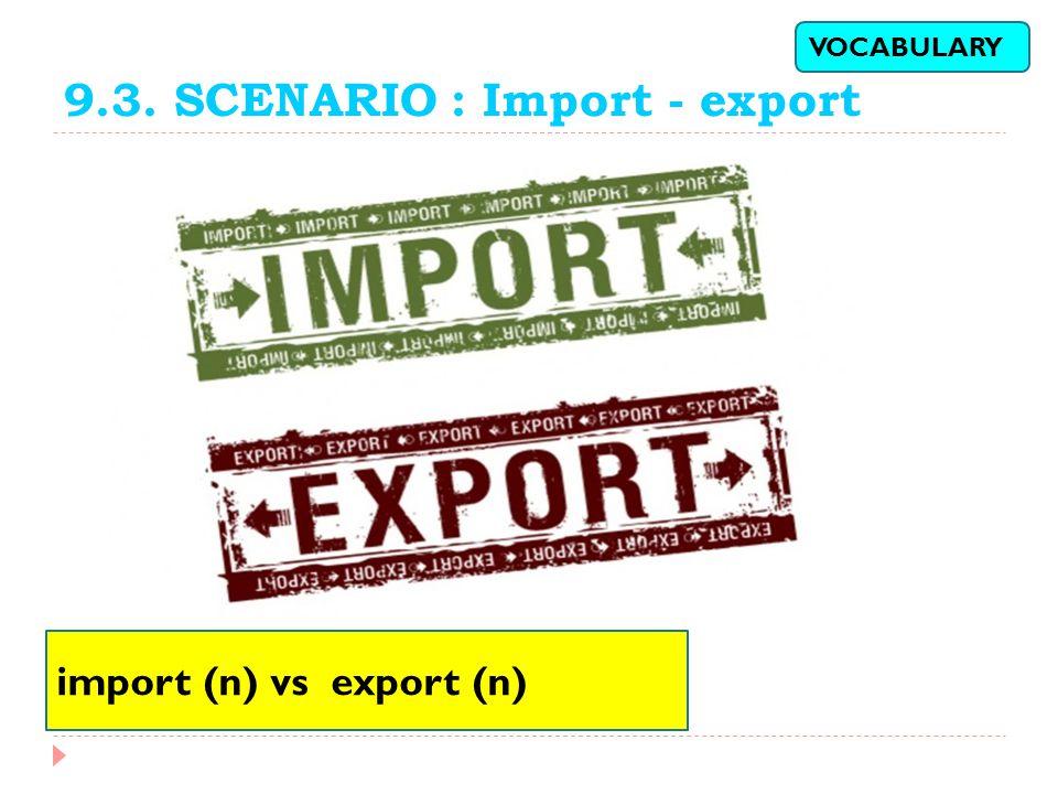 9.3. SCENARIO : Import - export import (n) vs export (n) VOCABULARY