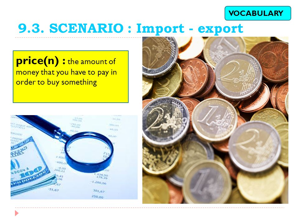 9.3. SCENARIO : Import - export price(n) : the amount of money that you have to pay in order to buy something VOCABULARY