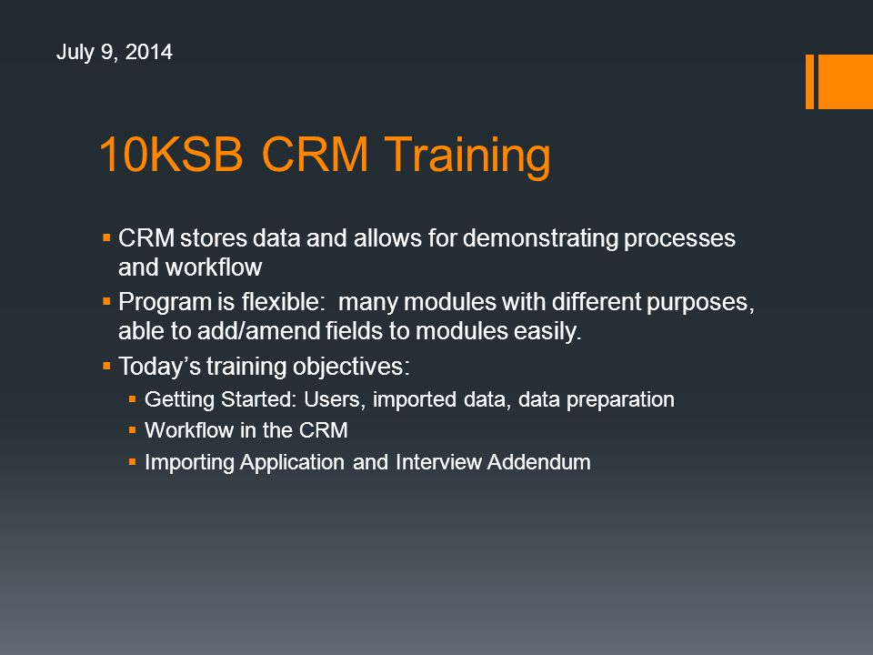 10KSB CRM Training  CRM stores data and allows for demonstrating processes and workflow  Program is flexible: many modules with different purposes, able to add/amend fields to modules easily.