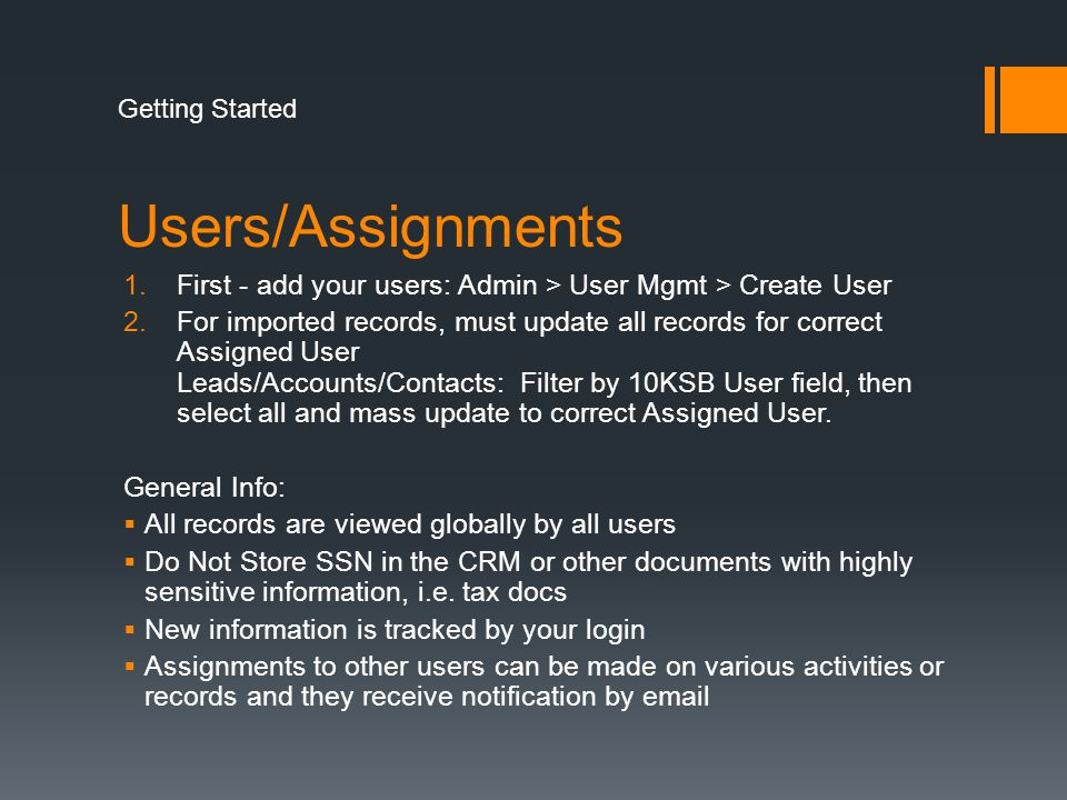 Users/Assignments 1.First - add your users: Admin > User Mgmt > Create User 2.For imported records, must update all records for correct Assigned User Leads/Accounts/Contacts: Filter by 10KSB User field, then select all and mass update to correct Assigned User.