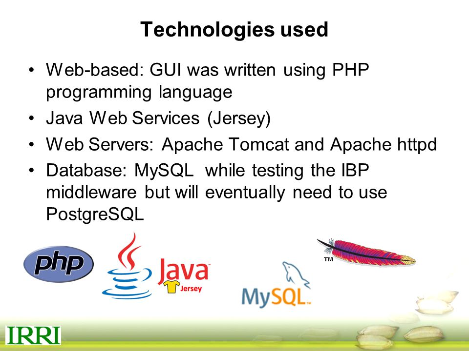 Technologies used Web-based: GUI was written using PHP programming language Java Web Services (Jersey) Web Servers: Apache Tomcat and Apache httpd Database: MySQL while testing the IBP middleware but will eventually need to use PostgreSQL