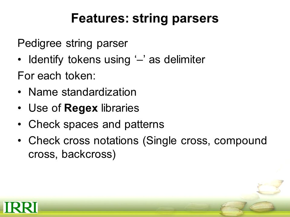 Features: string parsers Pedigree string parser Identify tokens using '–' as delimiter For each token: Name standardization Use of Regex libraries Check spaces and patterns Check cross notations (Single cross, compound cross, backcross)