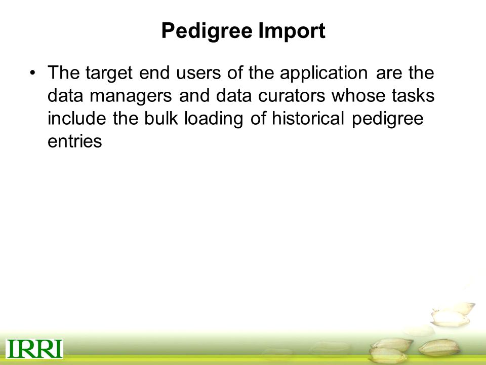 Pedigree Import The target end users of the application are the data managers and data curators whose tasks include the bulk loading of historical pedigree entries