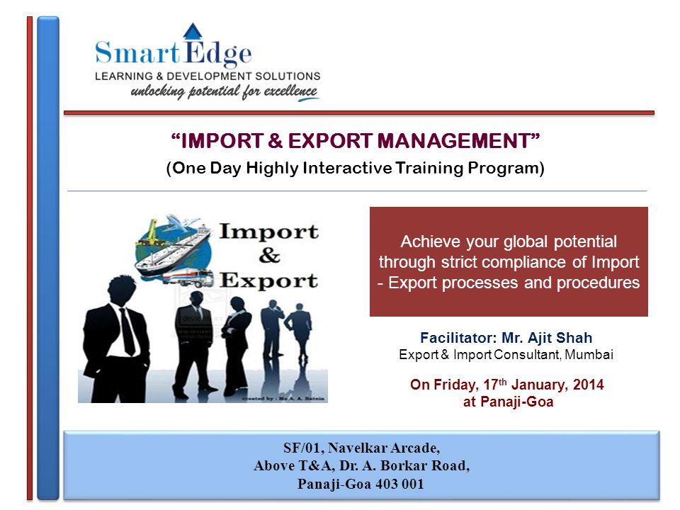 IMPORT & EXPORT MANAGEMENT (One Day Highly Interactive Training Program) On Friday, 17 th January, 2014 at Panaji-Goa SF/01, Navelkar Arcade, Above T&A, Dr.