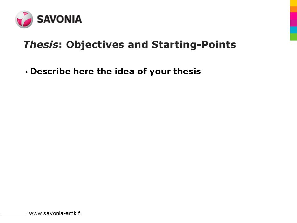 www.savonia-amk.fi Thesis: Objectives and Starting-Points Describe here the idea of your thesis