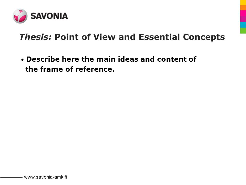 www.savonia-amk.fi Thesis: Point of View and Essential Concepts Describe here the main ideas and content of the frame of reference.