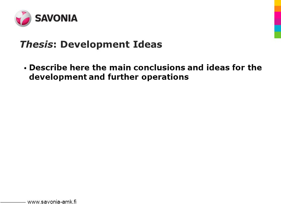 www.savonia-amk.fi Thesis: Development Ideas Describe here the main conclusions and ideas for the development and further operations