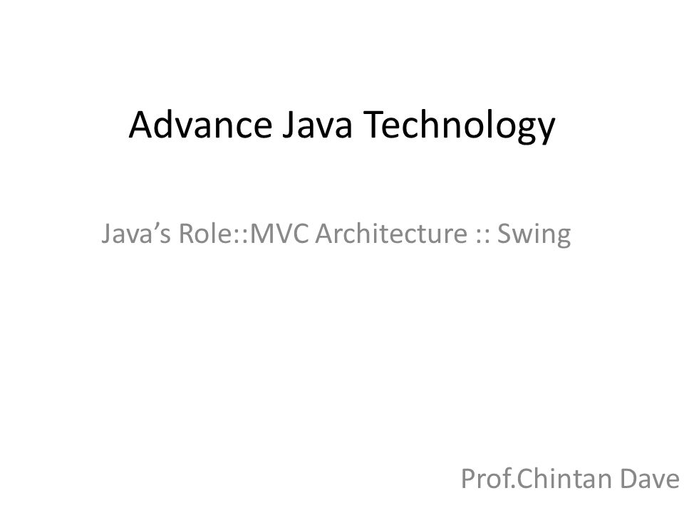 Advance Java Technology Java's Role::MVC Architecture :: Swing Prof.Chintan Dave