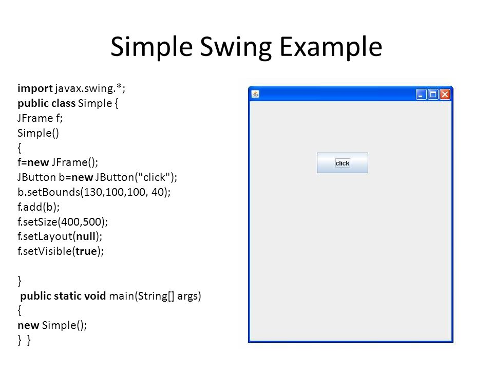 Simple Swing Example import javax.swing.*; public class Simple { JFrame f; Simple() { f=new JFrame(); JButton b=new JButton( click ); b.setBounds(130,100,100, 40); f.add(b); f.setSize(400,500); f.setLayout(null); f.setVisible(true); } public static void main(String[] args) { new Simple(); } }
