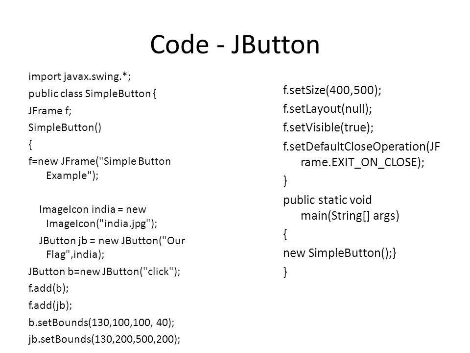 Code - JButton import javax.swing.*; public class SimpleButton { JFrame f; SimpleButton() { f=new JFrame(