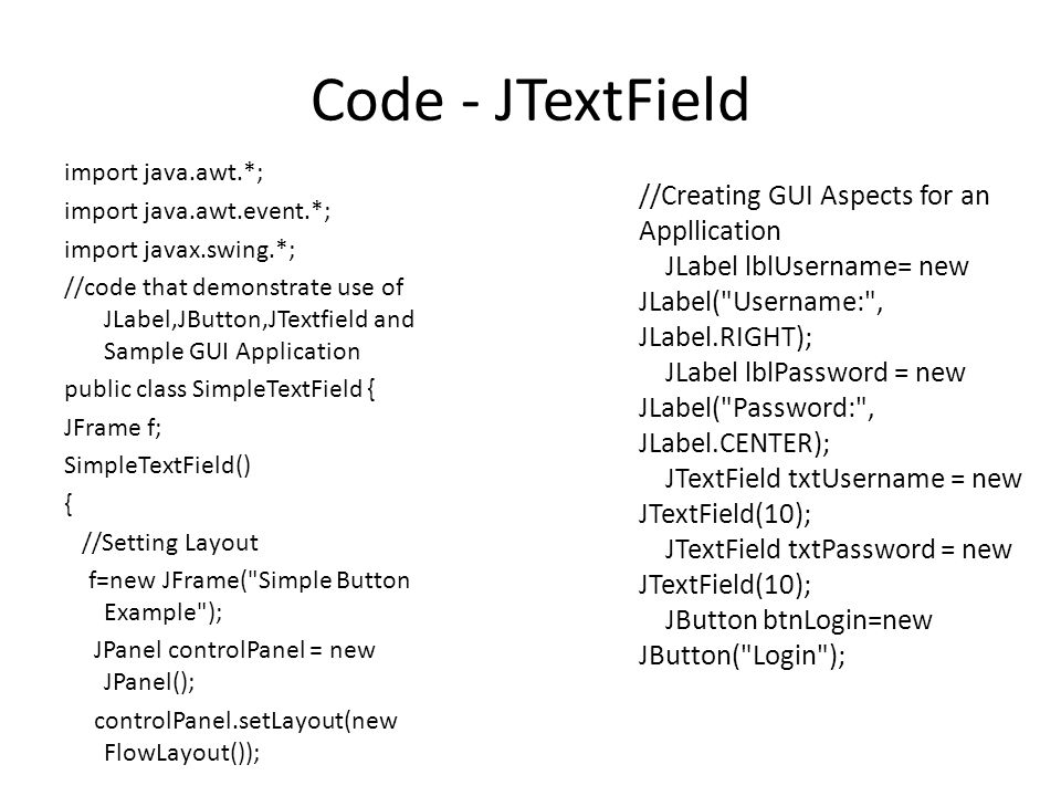 Code - JTextField import java.awt.*; import java.awt.event.*; import javax.swing.*; //code that demonstrate use of JLabel,JButton,JTextfield and Sample GUI Application public class SimpleTextField { JFrame f; SimpleTextField() { //Setting Layout f=new JFrame( Simple Button Example ); JPanel controlPanel = new JPanel(); controlPanel.setLayout(new FlowLayout()); //Creating GUI Aspects for an Appllication JLabel lblUsername= new JLabel( Username: , JLabel.RIGHT); JLabel lblPassword = new JLabel( Password: , JLabel.CENTER); JTextField txtUsername = new JTextField(10); JTextField txtPassword = new JTextField(10); JButton btnLogin=new JButton( Login );
