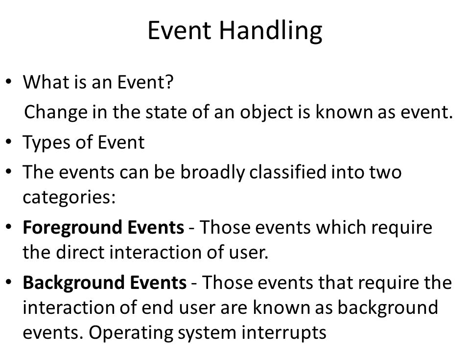Event Handling What is an Event? Change in the state of an object is known as event. Types of Event The events can be broadly classified into two cate