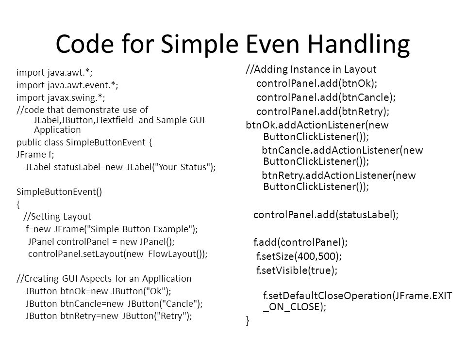 Code for Simple Even Handling import java.awt.*; import java.awt.event.*; import javax.swing.*; //code that demonstrate use of JLabel,JButton,JTextfield and Sample GUI Application public class SimpleButtonEvent { JFrame f; JLabel statusLabel=new JLabel( Your Status ); SimpleButtonEvent() { //Setting Layout f=new JFrame( Simple Button Example ); JPanel controlPanel = new JPanel(); controlPanel.setLayout(new FlowLayout()); //Creating GUI Aspects for an Appllication JButton btnOk=new JButton( Ok ); JButton btnCancle=new JButton( Cancle ); JButton btnRetry=new JButton( Retry ); //Adding Instance in Layout controlPanel.add(btnOk); controlPanel.add(btnCancle); controlPanel.add(btnRetry); btnOk.addActionListener(new ButtonClickListener()); btnCancle.addActionListener(new ButtonClickListener()); btnRetry.addActionListener(new ButtonClickListener()); controlPanel.add(statusLabel); f.add(controlPanel); f.setSize(400,500); f.setVisible(true); f.setDefaultCloseOperation(JFrame.EXIT _ON_CLOSE); }