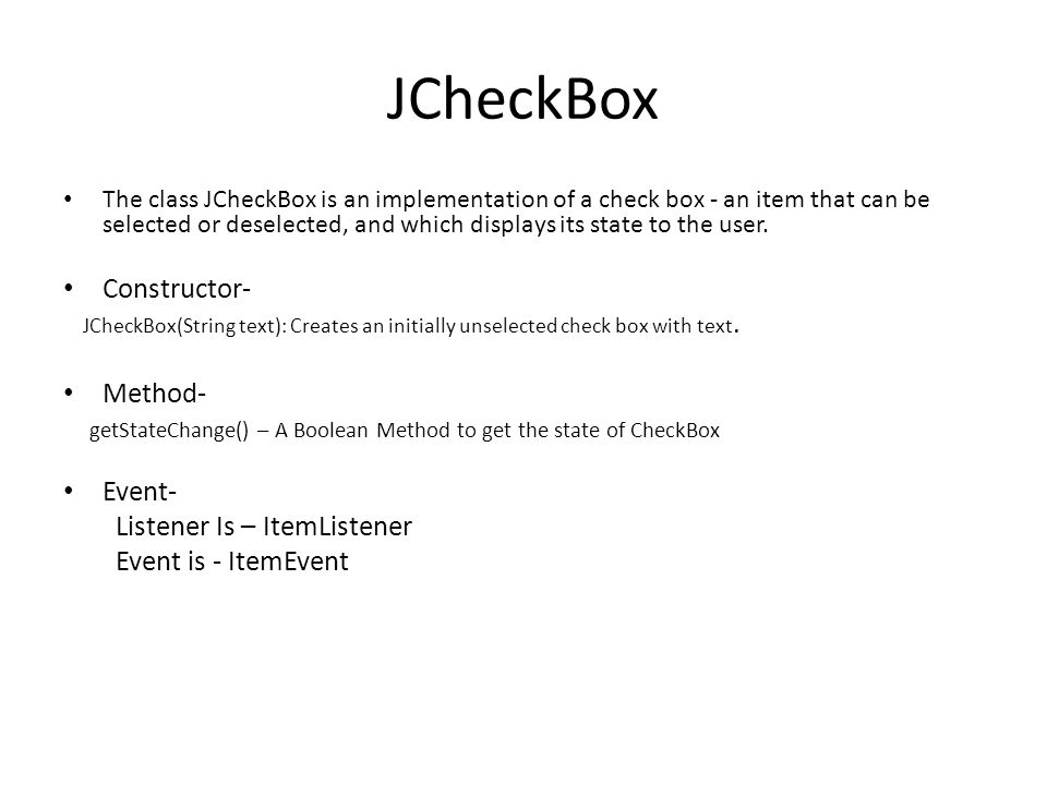 JCheckBox The class JCheckBox is an implementation of a check box - an item that can be selected or deselected, and which displays its state to the us