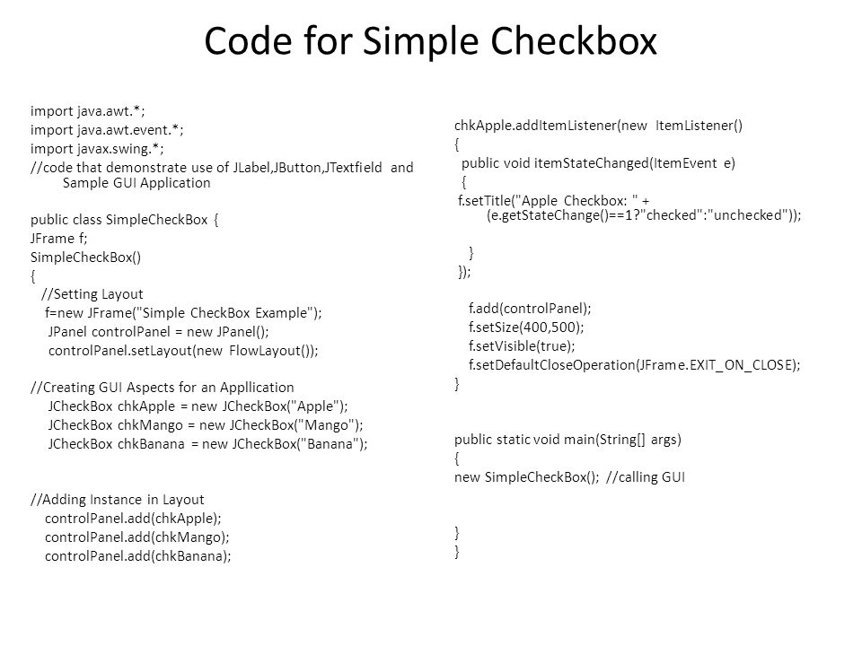Code for Simple Checkbox import java.awt.*; import java.awt.event.*; import javax.swing.*; //code that demonstrate use of JLabel,JButton,JTextfield and Sample GUI Application public class SimpleCheckBox { JFrame f; SimpleCheckBox() { //Setting Layout f=new JFrame( Simple CheckBox Example ); JPanel controlPanel = new JPanel(); controlPanel.setLayout(new FlowLayout()); //Creating GUI Aspects for an Appllication JCheckBox chkApple = new JCheckBox( Apple ); JCheckBox chkMango = new JCheckBox( Mango ); JCheckBox chkBanana = new JCheckBox( Banana ); //Adding Instance in Layout controlPanel.add(chkApple); controlPanel.add(chkMango); controlPanel.add(chkBanana); chkApple.addItemListener(new ItemListener() { public void itemStateChanged(ItemEvent e) { f.setTitle( Apple Checkbox: + (e.getStateChange()==1 checked : unchecked )); } }); f.add(controlPanel); f.setSize(400,500); f.setVisible(true); f.setDefaultCloseOperation(JFrame.EXIT_ON_CLOSE); } public static void main(String[] args) { new SimpleCheckBox(); //calling GUI }