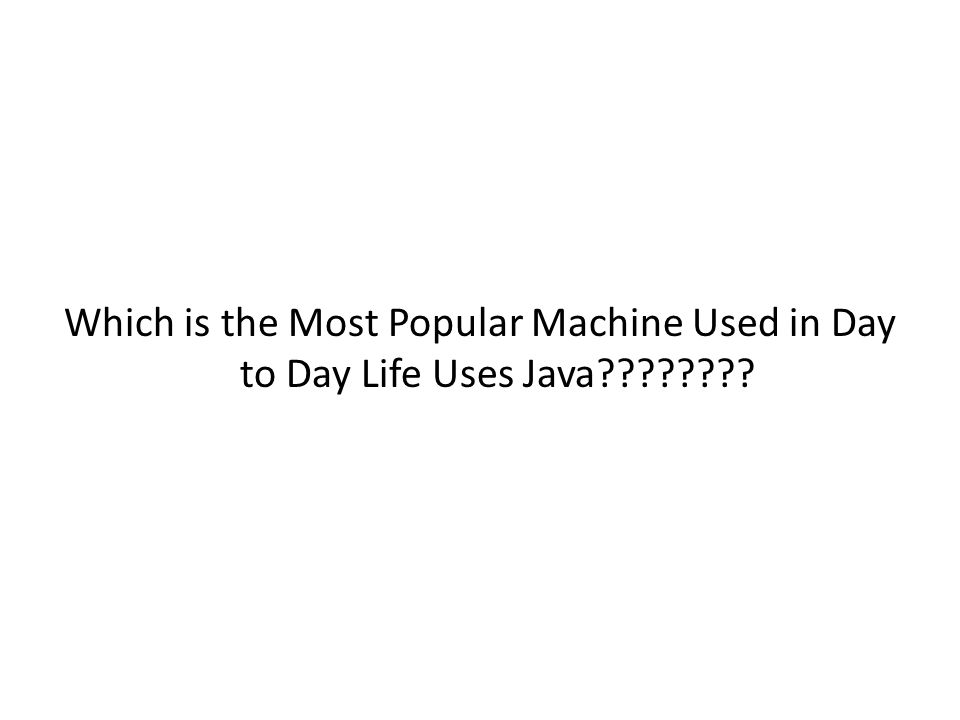 Which is the Most Popular Machine Used in Day to Day Life Uses Java