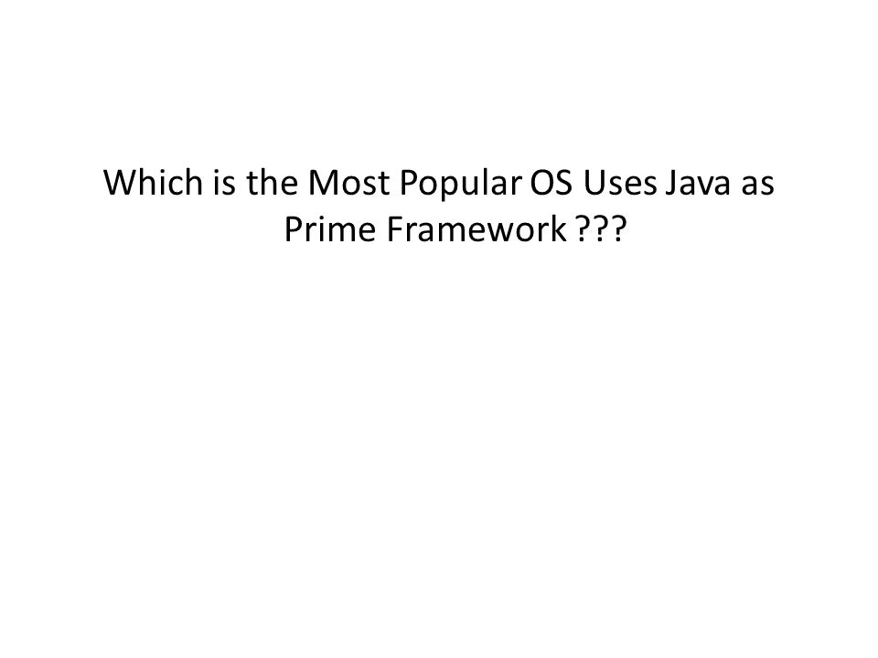 Which is the Most Popular OS Uses Java as Prime Framework