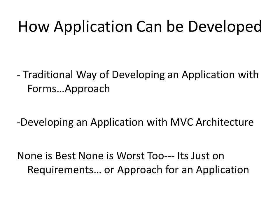 How Application Can be Developed - Traditional Way of Developing an Application with Forms…Approach -Developing an Application with MVC Architecture None is Best None is Worst Too--- Its Just on Requirements… or Approach for an Application