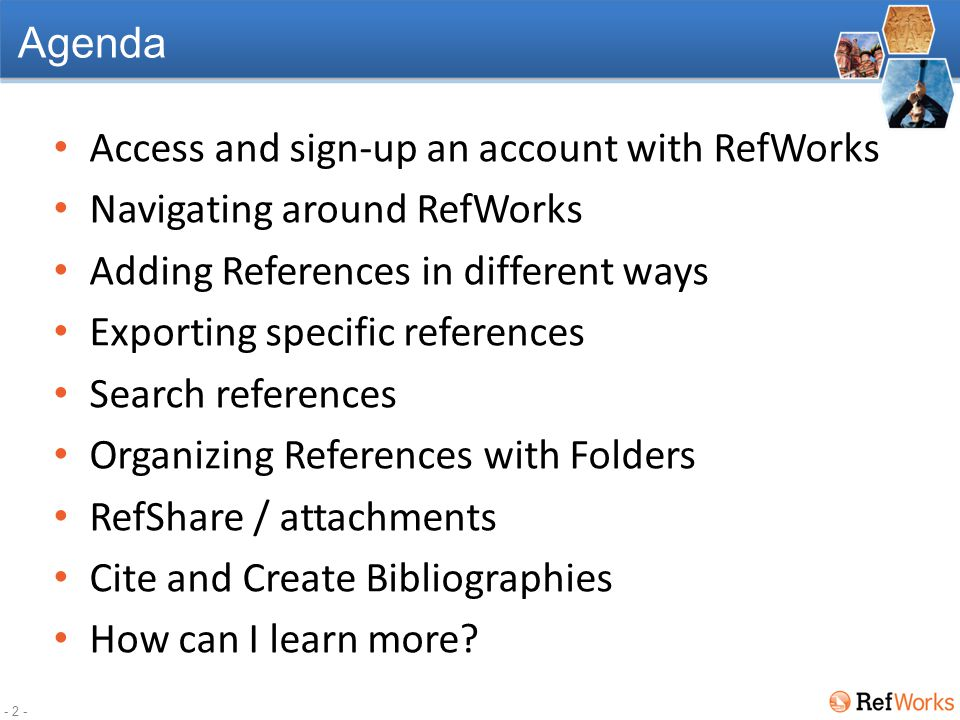 - 2 - Agenda Access and sign-up an account with RefWorks Navigating around RefWorks Adding References in different ways Exporting specific references Search references Organizing References with Folders RefShare / attachments Cite and Create Bibliographies How can I learn more?