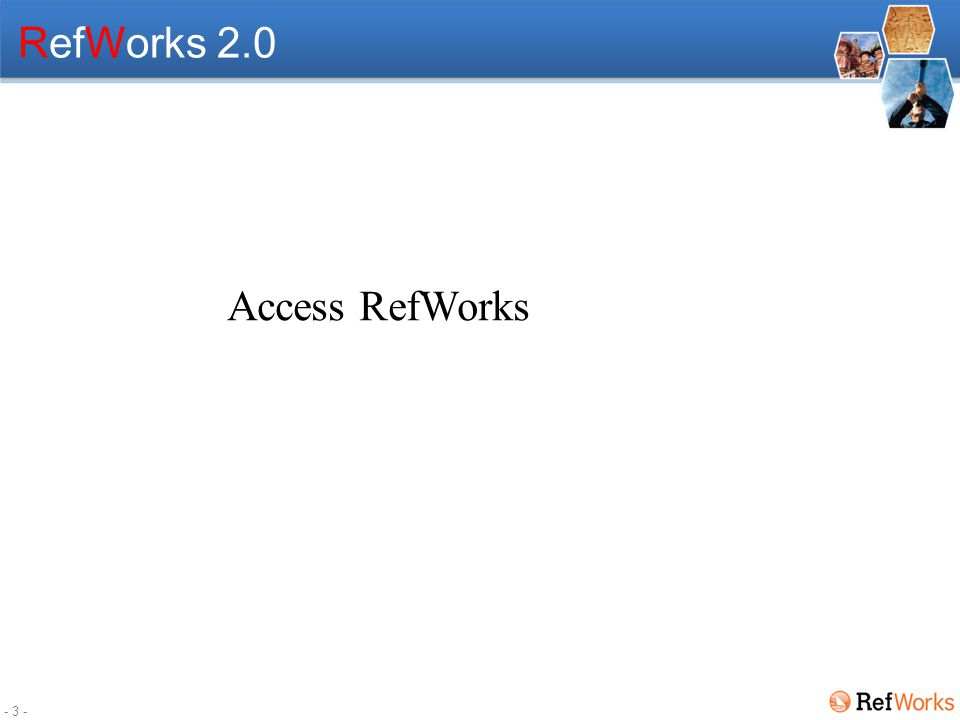 - 2 - Agenda Access and sign-up an account with RefWorks Navigating around RefWorks Adding References in different ways Exporting specific references Search references Organizing References with Folders RefShare / attachments Cite and Create Bibliographies How can I learn more