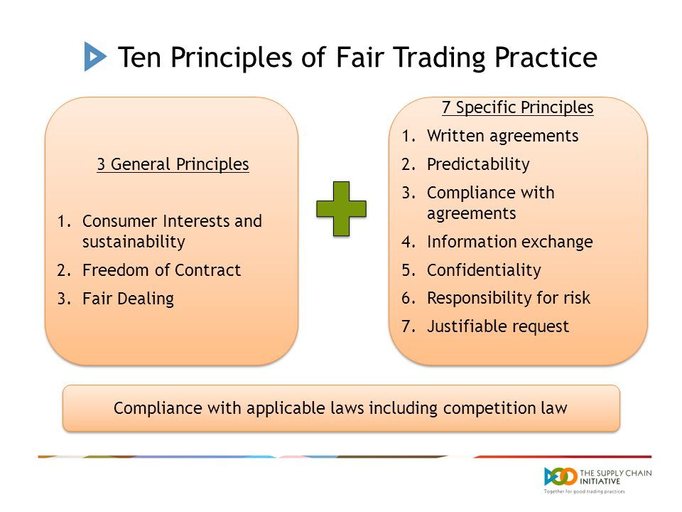 Ten Principles of Fair Trading Practice 3 General Principles 1.Consumer Interests and sustainability 2.Freedom of Contract 3.Fair Dealing 3 General Principles 1.Consumer Interests and sustainability 2.Freedom of Contract 3.Fair Dealing 7 Specific Principles 1.Written agreements 2.Predictability 3.Compliance with agreements 4.Information exchange 5.Confidentiality 6.Responsibility for risk 7.Justifiable request 7 Specific Principles 1.Written agreements 2.Predictability 3.Compliance with agreements 4.Information exchange 5.Confidentiality 6.Responsibility for risk 7.Justifiable request Compliance with applicable laws including competition law