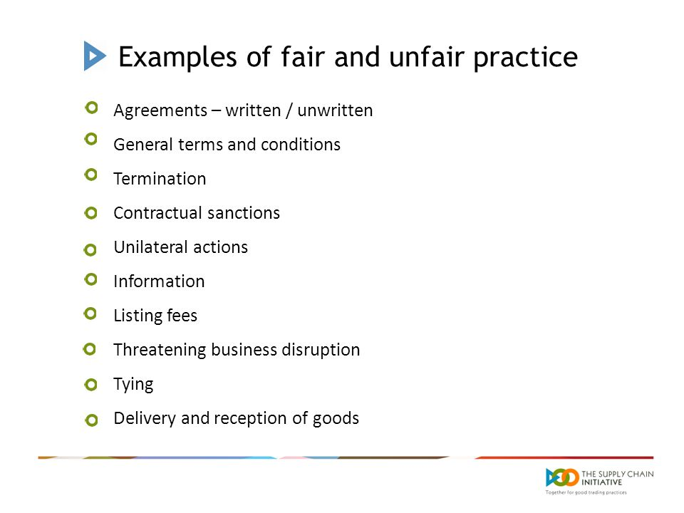 Examples of fair and unfair practice Agreements – written / unwritten General terms and conditions Termination Contractual sanctions Unilateral actions Information Listing fees Threatening business disruption Tying Delivery and reception of goods