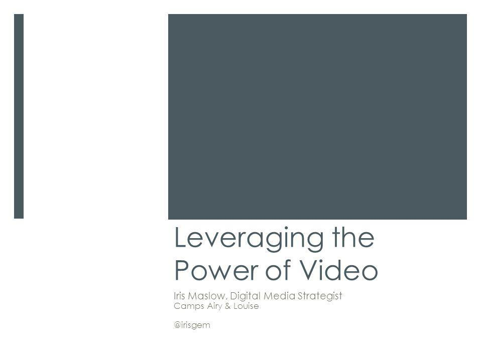 Leveraging the Power of Video Iris Maslow, Digital Media Strategist Camps Airy & Louise @irisgem