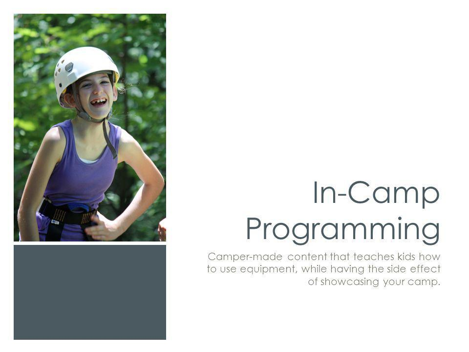 In-Camp Programming Camper-made content that teaches kids how to use equipment, while having the side effect of showcasing your camp.