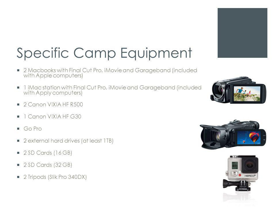 Specific Camp Equipment  2 Macbooks with Final Cut Pro, iMovie and Garageband (included with Apple computers)  1 iMac station with Final Cut Pro, iMovie and Garageband (included with Apply computers)  2 Canon VIXIA HF R500  1 Canon VIXIA HF G30  Go Pro  2 external hard drives (at least 1TB)  2 SD Cards (16 GB)  2 SD Cards (32 GB)  2 Tripods (Slik Pro 340DX)