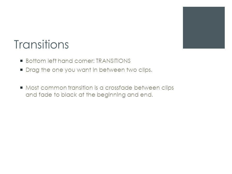 Transitions  Bottom left hand corner: TRANSITIONS  Drag the one you want in between two clips.