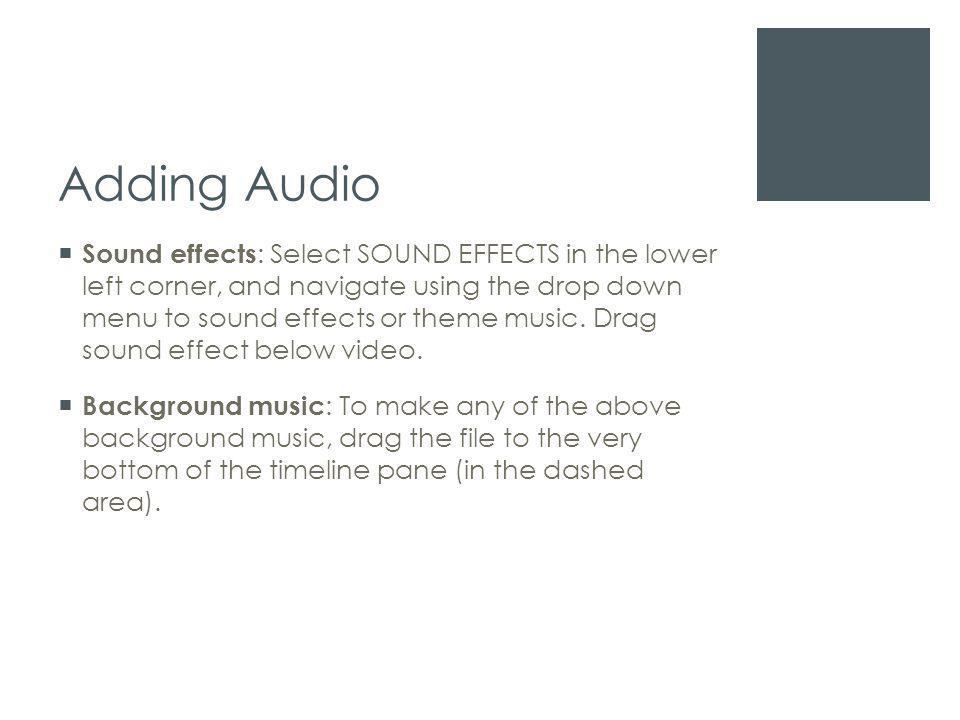 Adding Audio  Sound effects : Select SOUND EFFECTS in the lower left corner, and navigate using the drop down menu to sound effects or theme music.