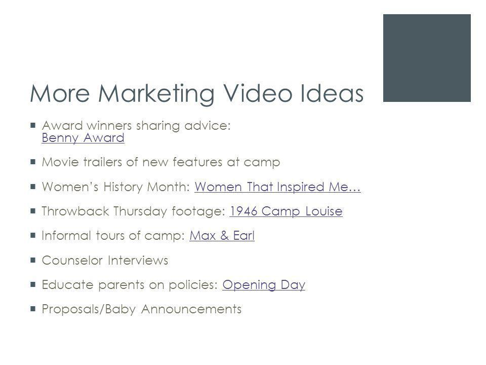 More Marketing Video Ideas  Award winners sharing advice: Benny Award Benny Award  Movie trailers of new features at camp  Women's History Month: Women That Inspired Me…Women That Inspired Me…  Throwback Thursday footage: 1946 Camp Louise1946 Camp Louise  Informal tours of camp: Max & EarlMax & Earl  Counselor Interviews  Educate parents on policies: Opening DayOpening Day  Proposals/Baby Announcements