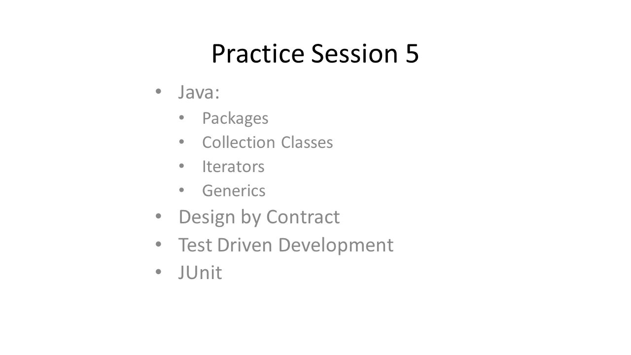 Practice Session 5 Java: Packages Collection Classes Iterators Generics Design by Contract Test Driven Development JUnit