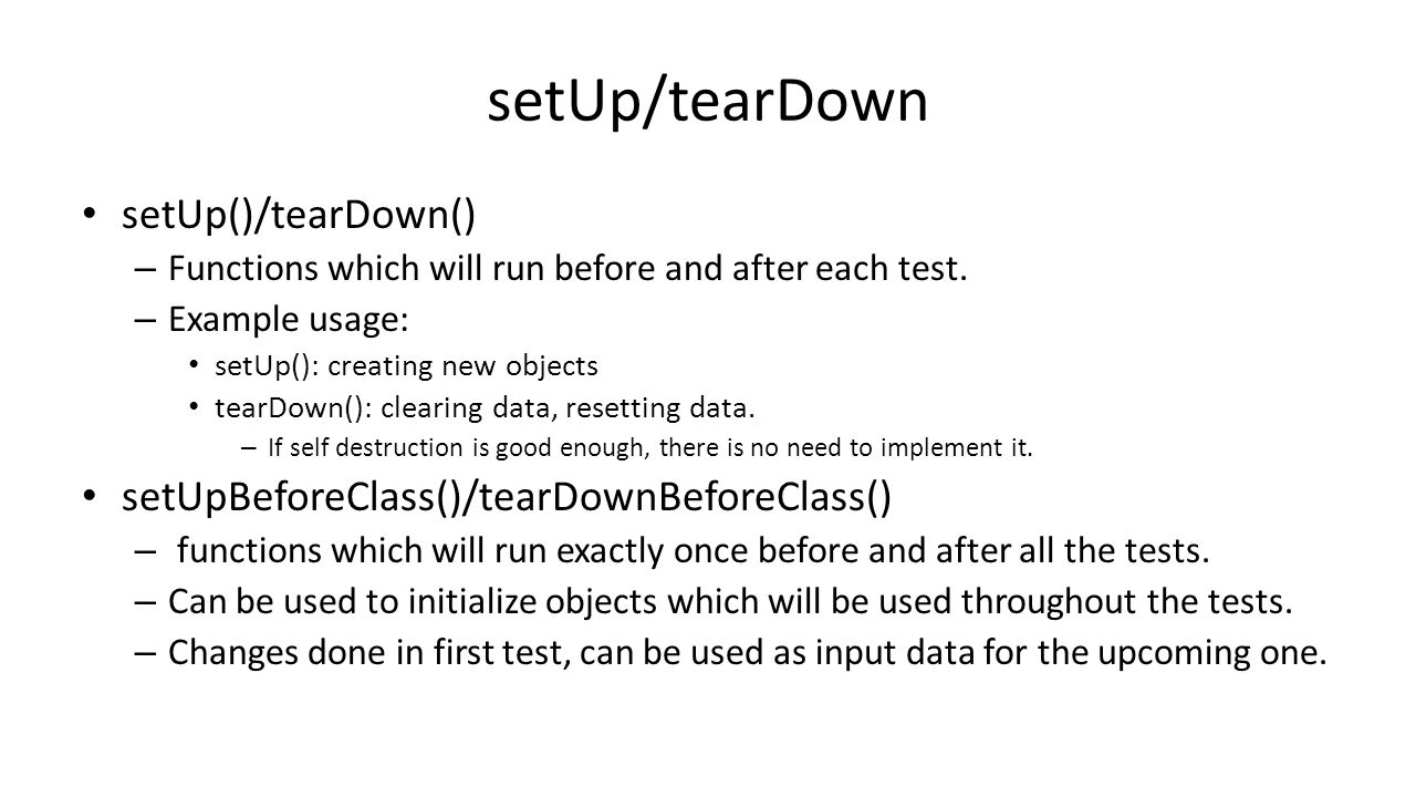 setUp/tearDown setUp()/tearDown() – Functions which will run before and after each test.