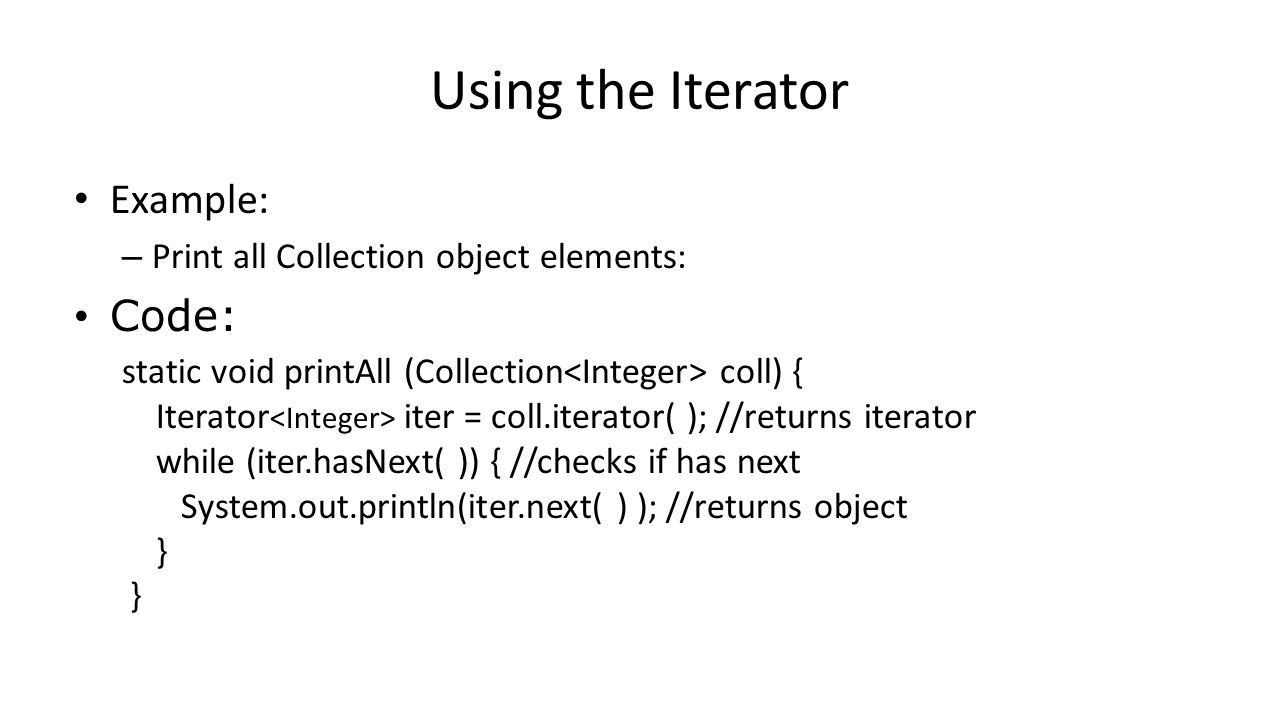 Using the Iterator Example: – Print all Collection object elements: Code: static void printAll (Collection coll) { Iterator iter = coll.iterator( ); //returns iterator while (iter.hasNext( )) { //checks if has next System.out.println(iter.next( ) ); //returns object } }