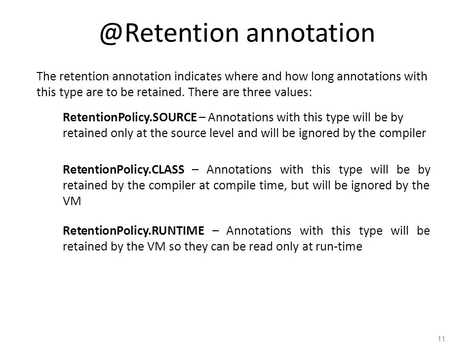 @Retention annotation 11 The retention annotation indicates where and how long annotations with this type are to be retained.