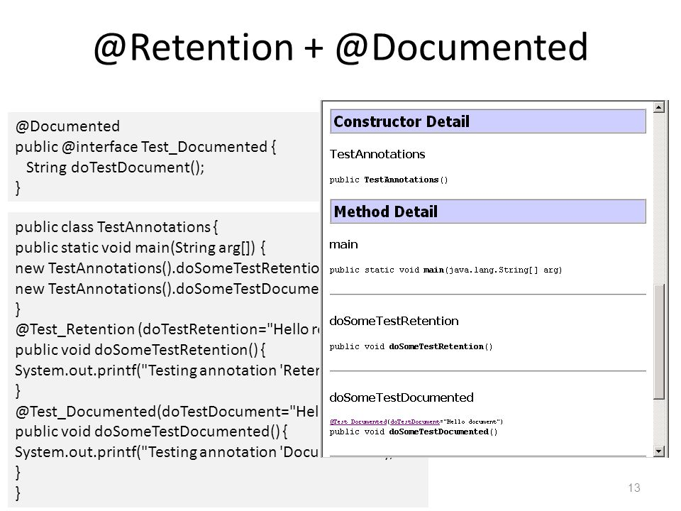 @Retention + @Documented 13 @Documented public @interface Test_Documented { String doTestDocument(); } public class TestAnnotations { public static void main(String arg[]) { new TestAnnotations().doSomeTestRetention(); new TestAnnotations().doSomeTestDocumented(); } @Test_Retention (doTestRetention= Hello retention test ) public void doSomeTestRetention() { System.out.printf( Testing annotation Retention ); } @Test_Documented(doTestDocument= Hello document ) public void doSomeTestDocumented() { System.out.printf( Testing annotation Documented ); }