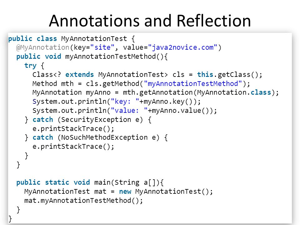 Annotations and Reflection 15 public class MyAnnotationTest { @MyAnnotation(key= site , value= java2novice.com ) public void myAnnotationTestMethod(){ try { Class cls = this.getClass(); Method mth = cls.getMethod( myAnnotationTestMethod ); MyAnnotation myAnno = mth.getAnnotation(MyAnnotation.class); System.out.println( key: +myAnno.key()); System.out.println( value: +myAnno.value()); } catch (SecurityException e) { e.printStackTrace(); } catch (NoSuchMethodException e) { e.printStackTrace(); } public static void main(String a[]){ MyAnnotationTest mat = new MyAnnotationTest(); mat.myAnnotationTestMethod(); } public class MyAnnotationTest { @MyAnnotation(key= site , value= java2novice.com ) public void myAnnotationTestMethod(){ try { Class cls = this.getClass(); Method mth = cls.getMethod( myAnnotationTestMethod ); MyAnnotation myAnno = mth.getAnnotation(MyAnnotation.class); System.out.println( key: +myAnno.key()); System.out.println( value: +myAnno.value()); } catch (SecurityException e) { e.printStackTrace(); } catch (NoSuchMethodException e) { e.printStackTrace(); } public static void main(String a[]){ MyAnnotationTest mat = new MyAnnotationTest(); mat.myAnnotationTestMethod(); }