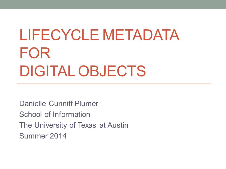 LIFECYCLE METADATA FOR DIGITAL OBJECTS Danielle Cunniff Plumer School of Information The University of Texas at Austin Summer 2014