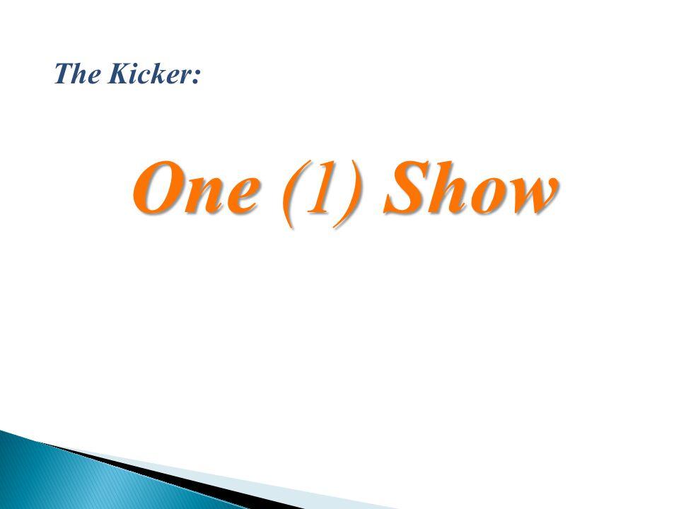 One (1) Show The Kicker: