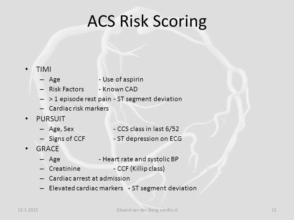 12-1-2015Eduard van den Berg, cardio.nl11 ACS Risk Scoring TIMI – Age- Use of aspirin – Risk Factors- Known CAD – > 1 episode rest pain- ST segment deviation – Cardiac risk markers PURSUIT – Age, Sex- CCS class in last 6/52 – Signs of CCF- ST depression on ECG GRACE – Age- Heart rate and systolic BP – Creatinine- CCF (Killip class) – Cardiac arrest at admission – Elevated cardiac markers- ST segment deviation