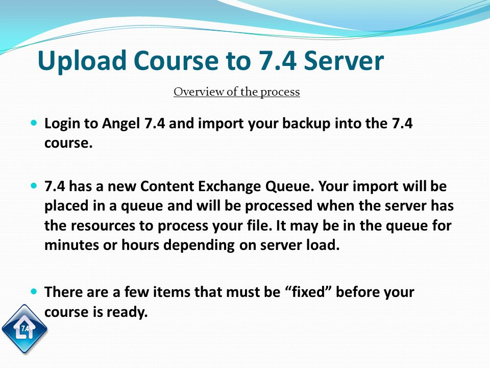 7.4 Upload Course to 7.4 Server Login to Angel 7.4 and import your backup into the 7.4 course.