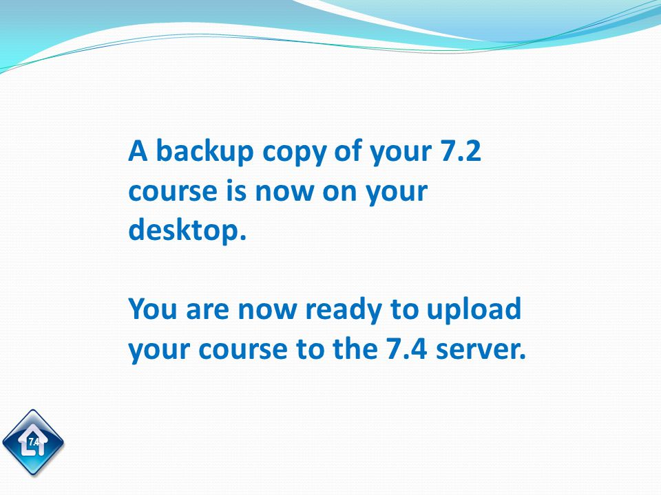 7.4 A backup copy of your 7.2 course is now on your desktop.