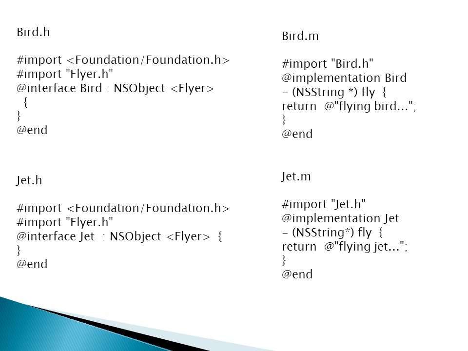 Bird.h #import #import Flyer.h @interface Bird : NSObject { } @end Bird.m #import Bird.h @implementation Bird - (NSString *) fly { return @ flying bird... ; } @end Jet.h #import #import Flyer.h @interface Jet : NSObject { } @end Jet.m #import Jet.h @implementation Jet - (NSString*) fly { return @ flying jet... ; } @end