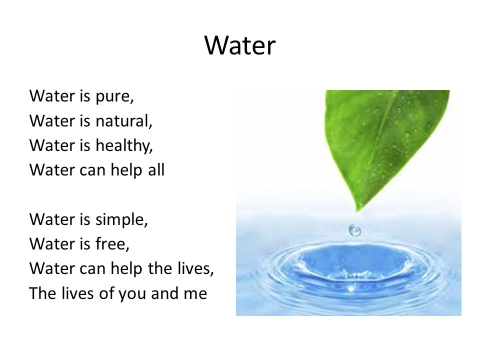 Water Water is pure, Water is natural, Water is healthy, Water can help all Water is simple, Water is free, Water can help the lives, The lives of you and me