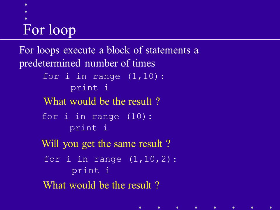 For loop for i in range (1,10,2): print i for i in range (1,10): print i What would be the result .