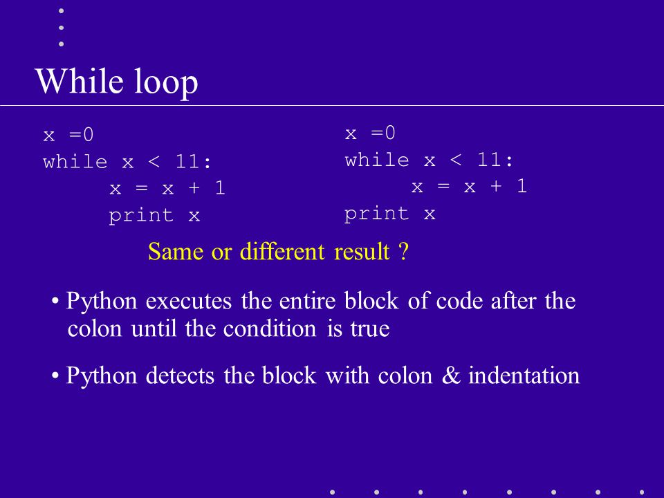 While loop Python executes the entire block of code after the colon until the condition is true Python detects the block with colon & indentation x =0