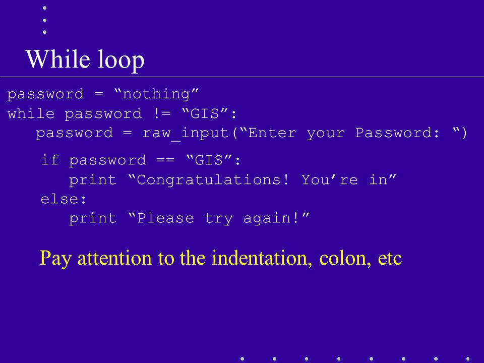 While loop password = nothing while password != GIS : password = raw_input( Enter your Password: ) if password == GIS : print Congratulations.