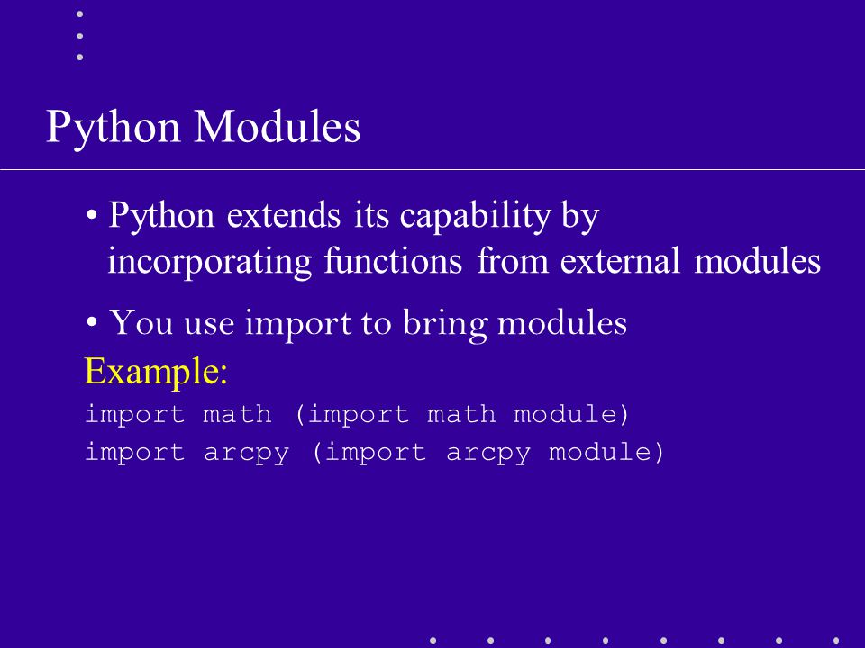 Python Modules Python extends its capability by incorporating functions from external modules You use import to bring modules Example: import math (import math module) import arcpy (import arcpy module)